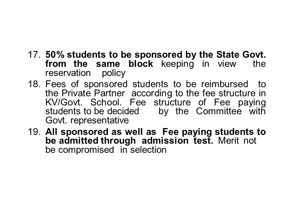 17.50% students to be sponsored by the State Govt. from the same block keeping in view the reservation policy 18.Fees of sponsored students to be reim