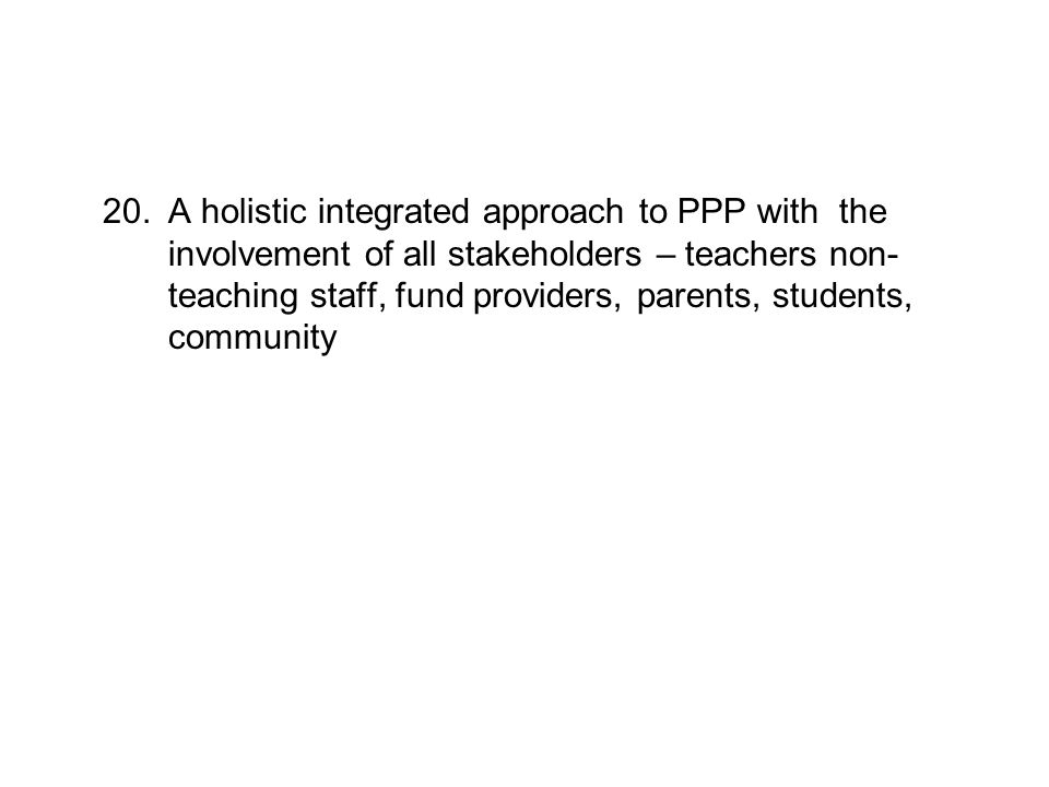 20.A holistic integrated approach to PPP with the involvement of all stakeholders – teachers non- teaching staff, fund providers, parents, students, c