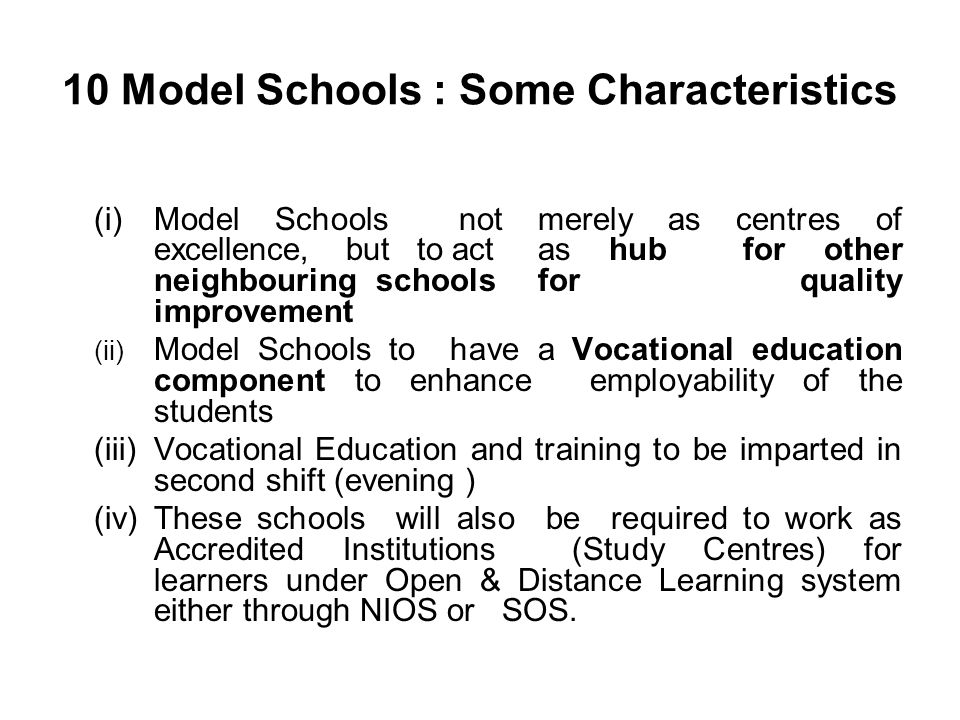 10 Model Schools : Some Characteristics (i)Model Schools not merely as centres of excellence, but to act as hub for other neighbouring schools for quality improvement (ii) Model Schools to have a Vocational education component to enhance employability of the students (iii)Vocational Education and training to be imparted in second shift (evening ) (iv)These schools will also be required to work as Accredited Institutions (Study Centres) for learners under Open & Distance Learning system either through NIOS or SOS.