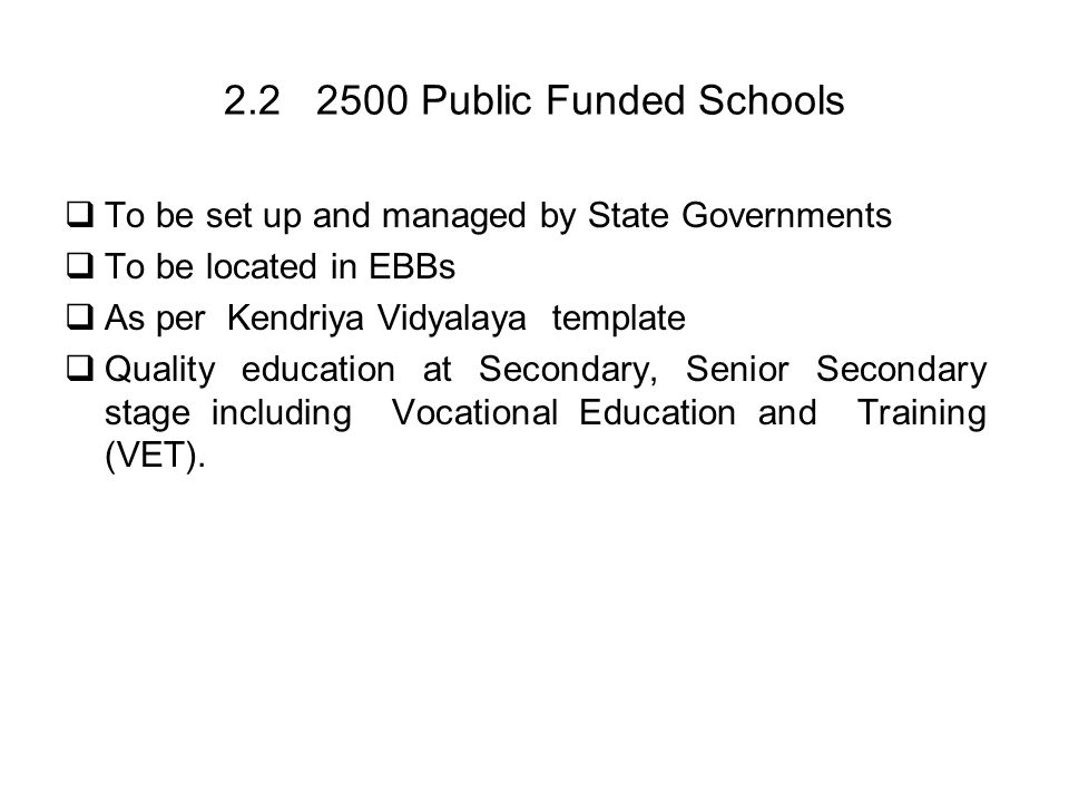 2.2 2500 Public Funded Schools To be set up and managed by State Governments To be located in EBBs As per Kendriya Vidyalaya template Quality educatio