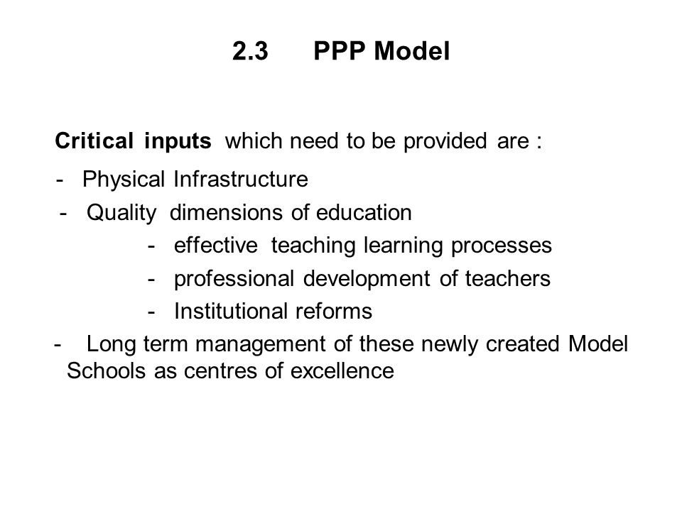 2.3 PPP Model Critical inputs which need to be provided are : - Physical Infrastructure - Quality dimensions of education - effective teaching learning processes - professional development of teachers - Institutional reforms - Long term management of these newly created Model Schools as centres of excellence