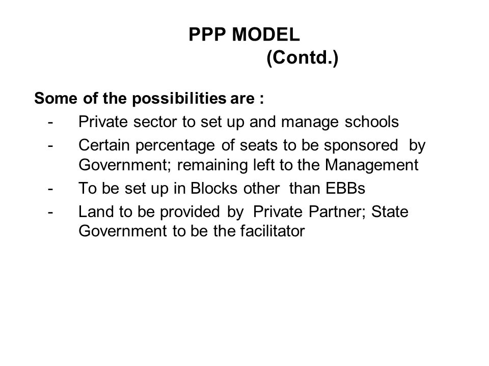 PPP MODEL (Contd.) Some of the possibilities are : -Private sector to set up and manage schools -Certain percentage of seats to be sponsored by Government; remaining left to the Management -To be set up in Blocks other than EBBs -Land to be provided by Private Partner; State Government to be the facilitator