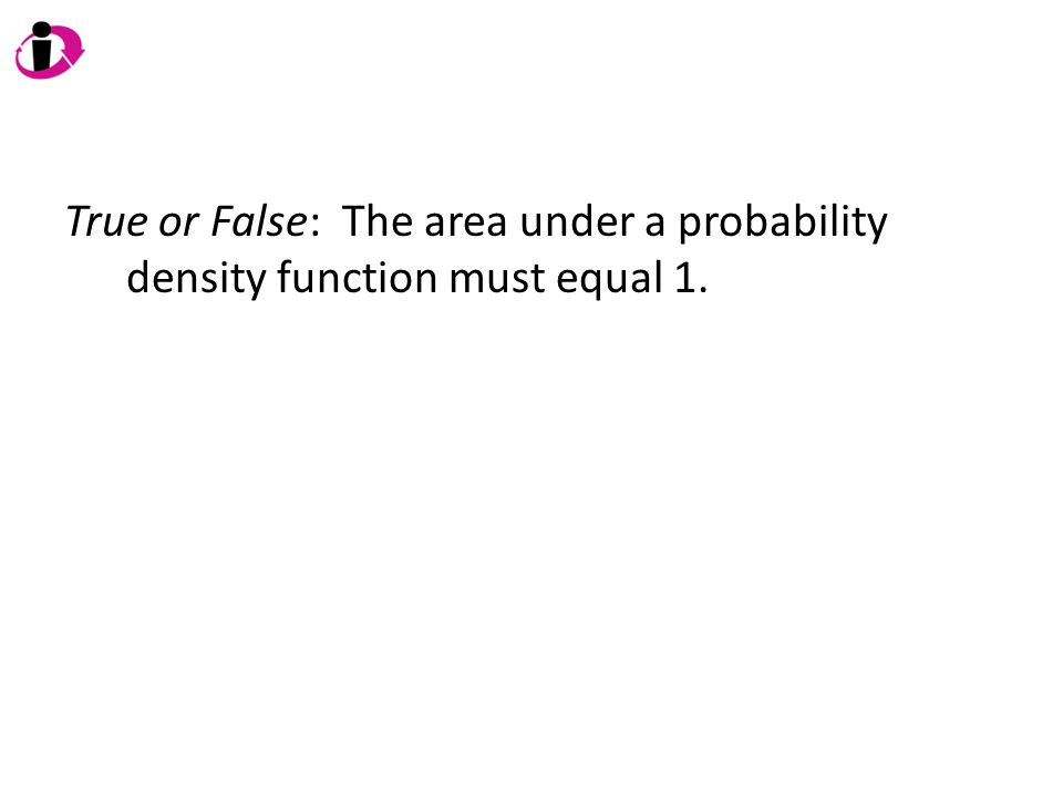 True or False: The area under a probability density function must equal 1.