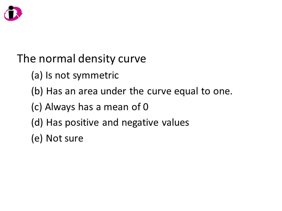 The normal density curve (a) Is not symmetric (b) Has an area under the curve equal to one. (c) Always has a mean of 0 (d) Has positive and negative v
