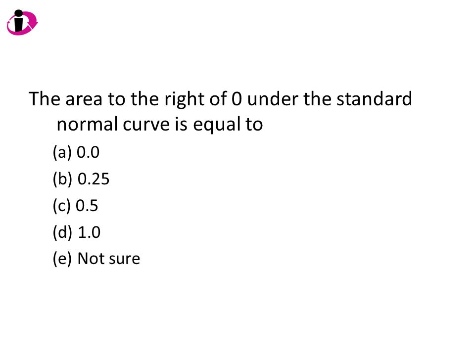 The area to the right of 0 under the standard normal curve is equal to (a) 0.0 (b) 0.25 (c) 0.5 (d) 1.0 (e) Not sure