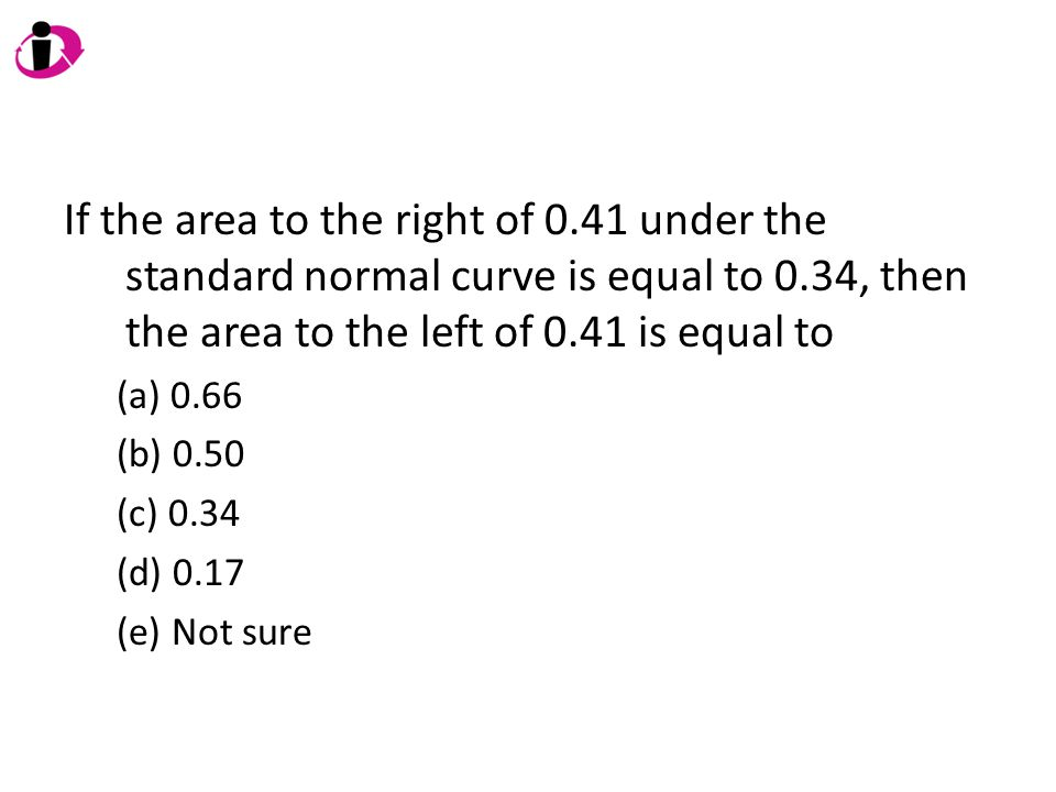 If the area to the right of 0.41 under the standard normal curve is equal to 0.34, then the area to the left of 0.41 is equal to (a) 0.66 (b) 0.50 (c)