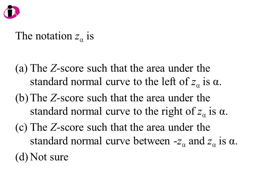 The notation z α is (a)The Z-score such that the area under the standard normal curve to the left of z α is α. (b)The Z-score such that the area under