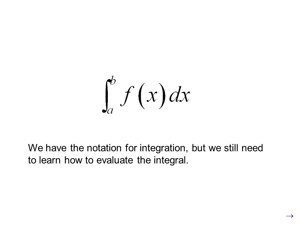 We have the notation for integration, but we still need to learn how to evaluate the integral.