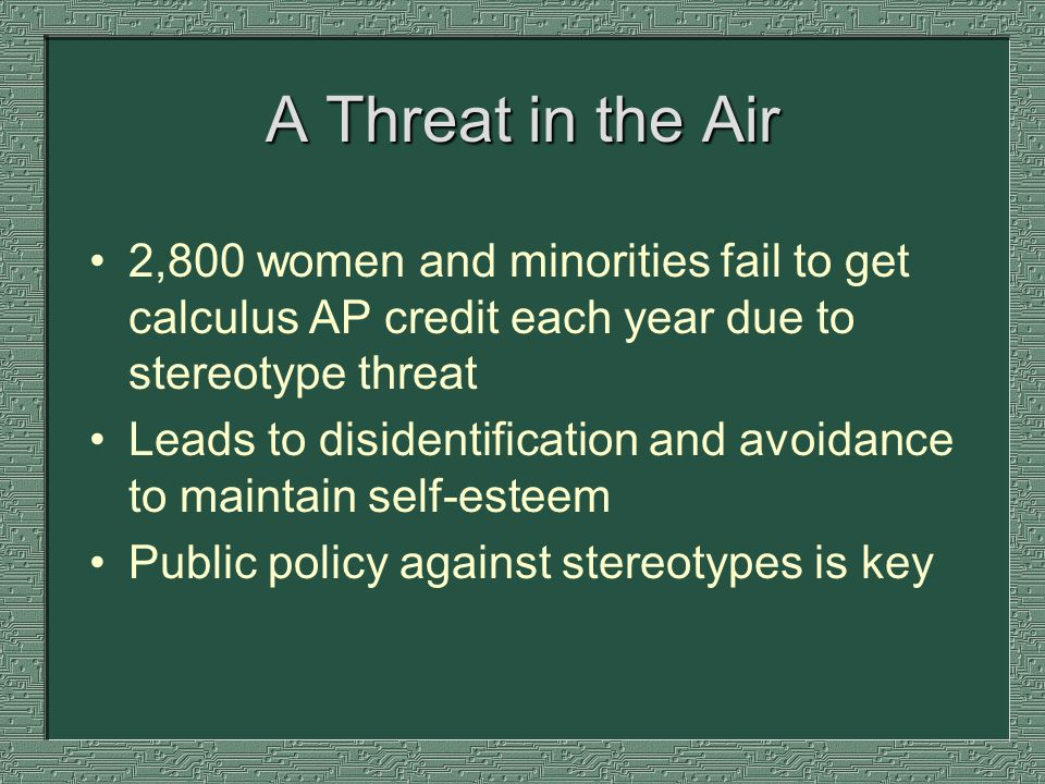 A Threat in the Air 2,800 women and minorities fail to get calculus AP credit each year due to stereotype threat Leads to disidentification and avoidance to maintain self-esteem Public policy against stereotypes is key