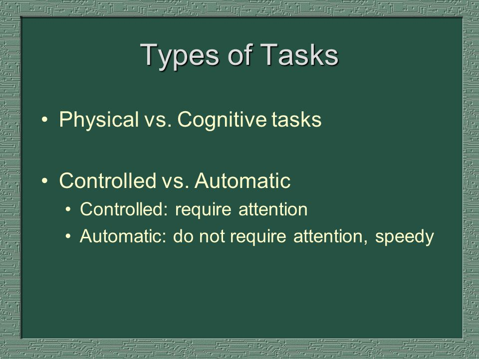 Types of Tasks Physical vs. Cognitive tasks Controlled vs.