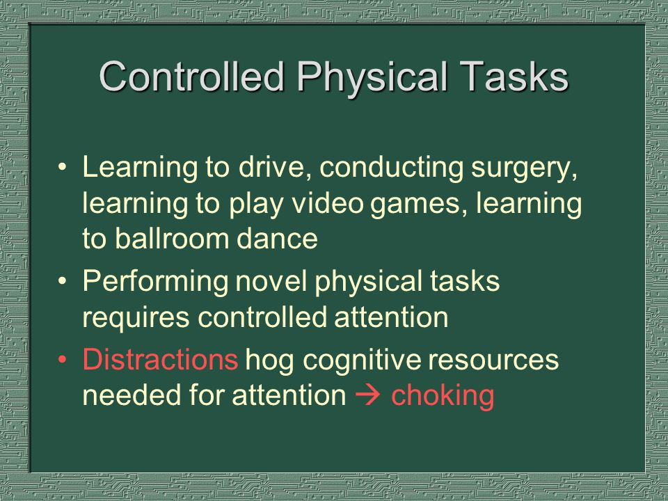 Controlled Physical Tasks Learning to drive, conducting surgery, learning to play video games, learning to ballroom dance Performing novel physical tasks requires controlled attention Distractions hog cognitive resources needed for attention choking