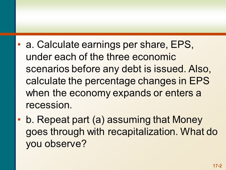 17-2 a. Calculate earnings per share, EPS, under each of the three economic scenarios before any debt is issued. Also, calculate the percentage change