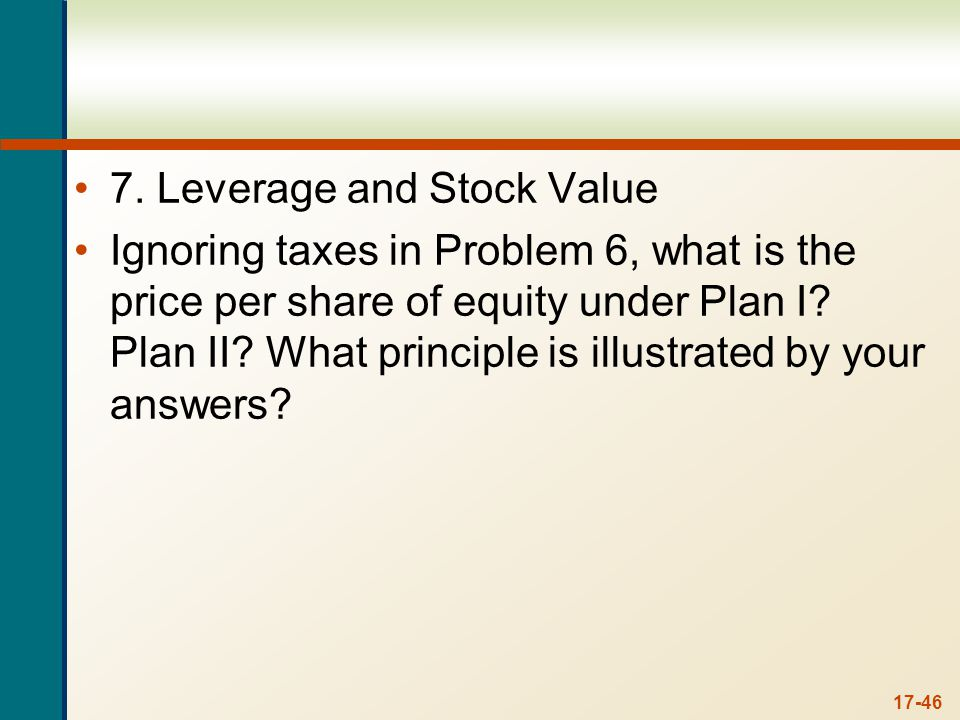 17-46 7. Leverage and Stock Value Ignoring taxes in Problem 6, what is the price per share of equity under Plan I? Plan II? What principle is illustra