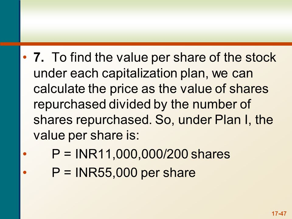 17-47 7.To find the value per share of the stock under each capitalization plan, we can calculate the price as the value of shares repurchased divided