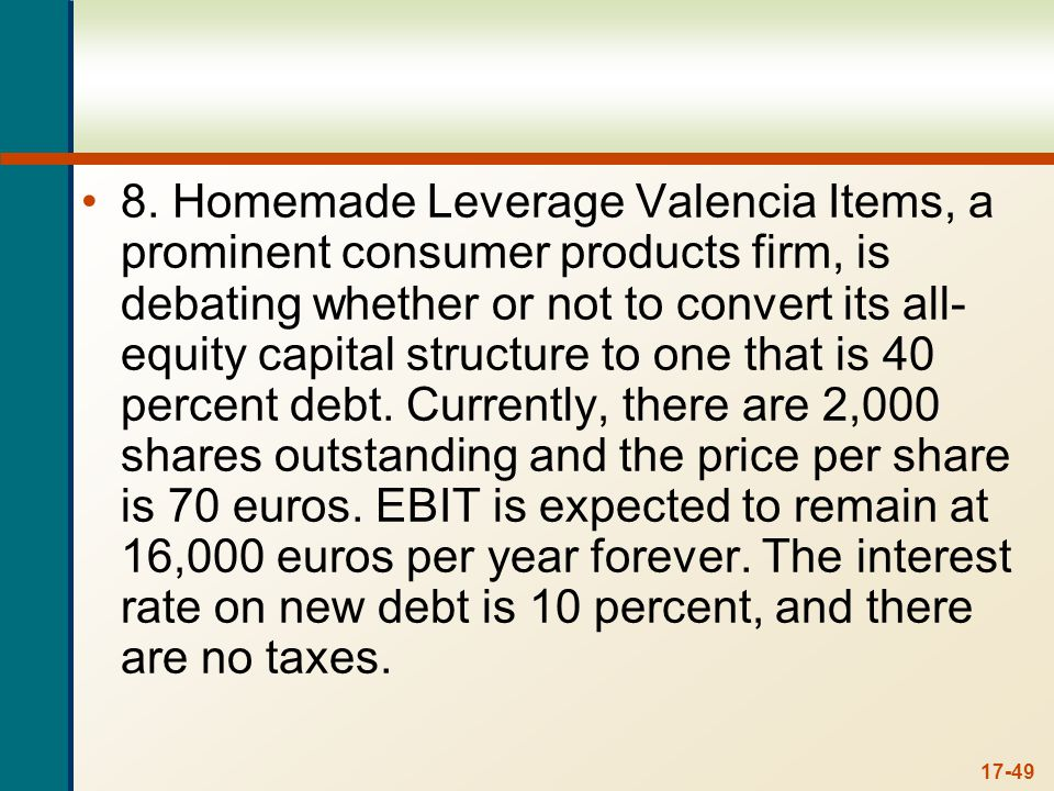 17-49 8. Homemade Leverage Valencia Items, a prominent consumer products firm, is debating whether or not to convert its all- equity capital structure