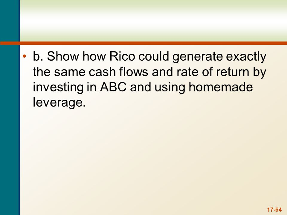 17-64 b. Show how Rico could generate exactly the same cash flows and rate of return by investing in ABC and using homemade leverage.