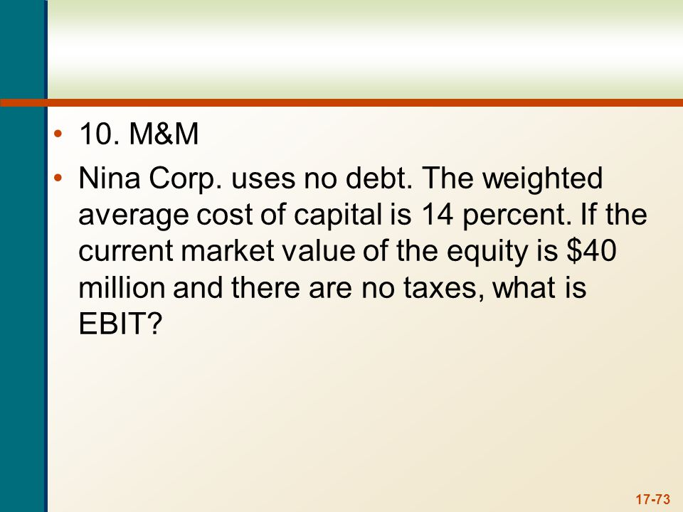 17-73 10. M&M Nina Corp. uses no debt. The weighted average cost of capital is 14 percent. If the current market value of the equity is $40 million an