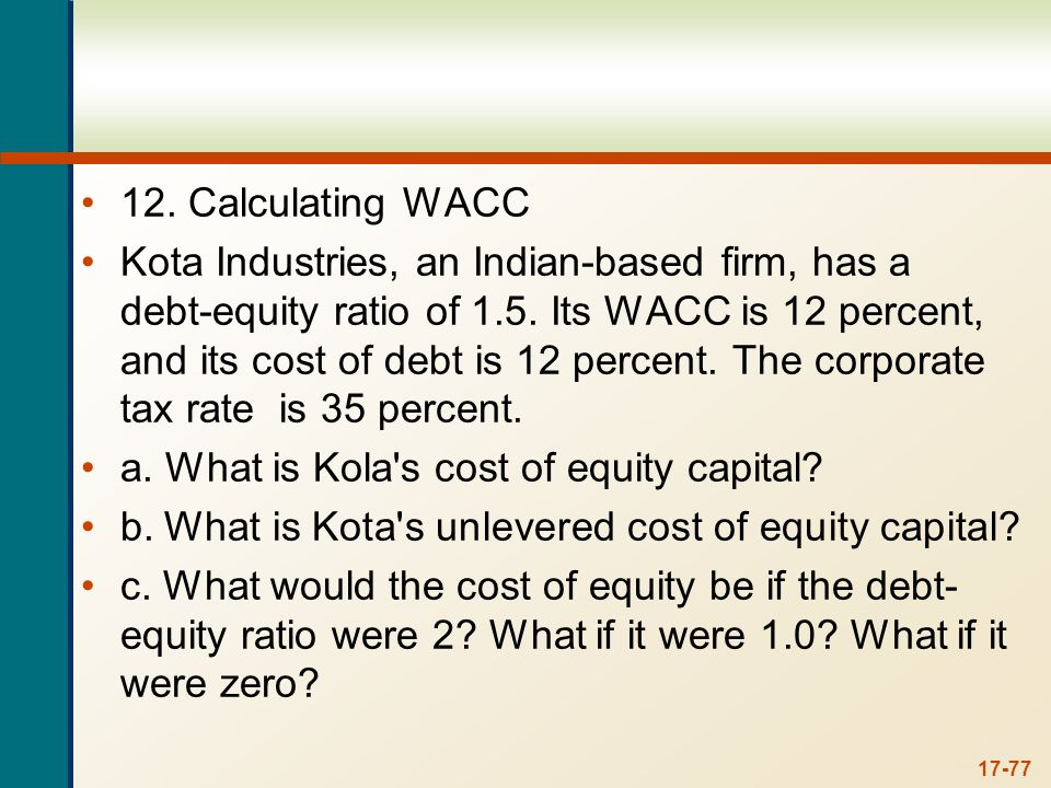 17-77 12. Calculating WACC Kota Industries, an Indian-based firm, has a debt-equity ratio of 1.5. Its WACC is 12 percent, and its cost of debt is 12 p