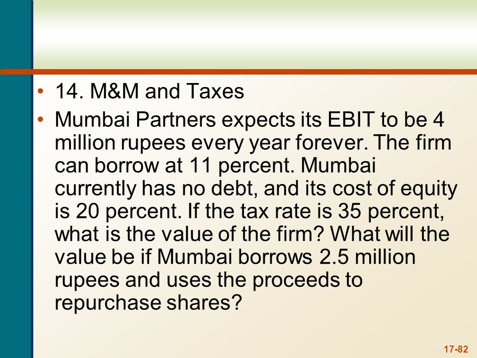 17-82 14. M&M and Taxes Mumbai Partners expects its EBIT to be 4 million rupees every year forever. The firm can borrow at 11 percent. Mumbai currentl