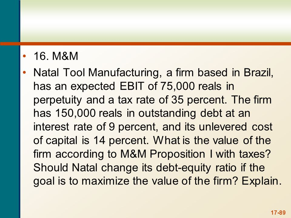 17-89 16. M&M Natal Tool Manufacturing, a firm based in Brazil, has an expected EBIT of 75,000 reals in perpetuity and a tax rate of 35 percent. The f