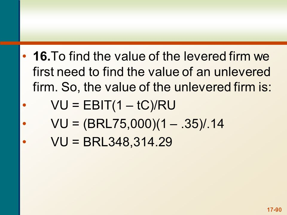 17-90 16.To find the value of the levered firm we first need to find the value of an unlevered firm. So, the value of the unlevered firm is: VU = EBIT