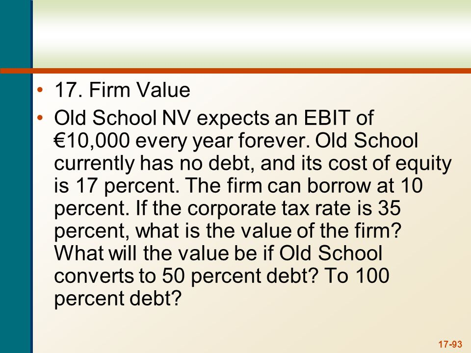 17-93 17. Firm Value Old School NV expects an EBIT of 10,000 every year forever. Old School currently has no debt, and its cost of equity is 17 percen