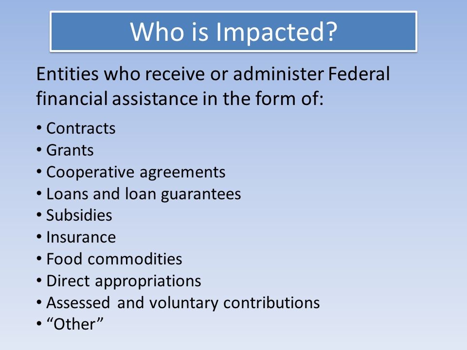 Entities who receive or administer Federal financial assistance in the form of: Contracts Grants Cooperative agreements Loans and loan guarantees Subsidies Insurance Food commodities Direct appropriations Assessed and voluntary contributions Other Who is Impacted?
