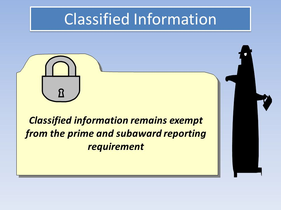 Classified Information Classified information remains exempt from the prime and subaward reporting requirement