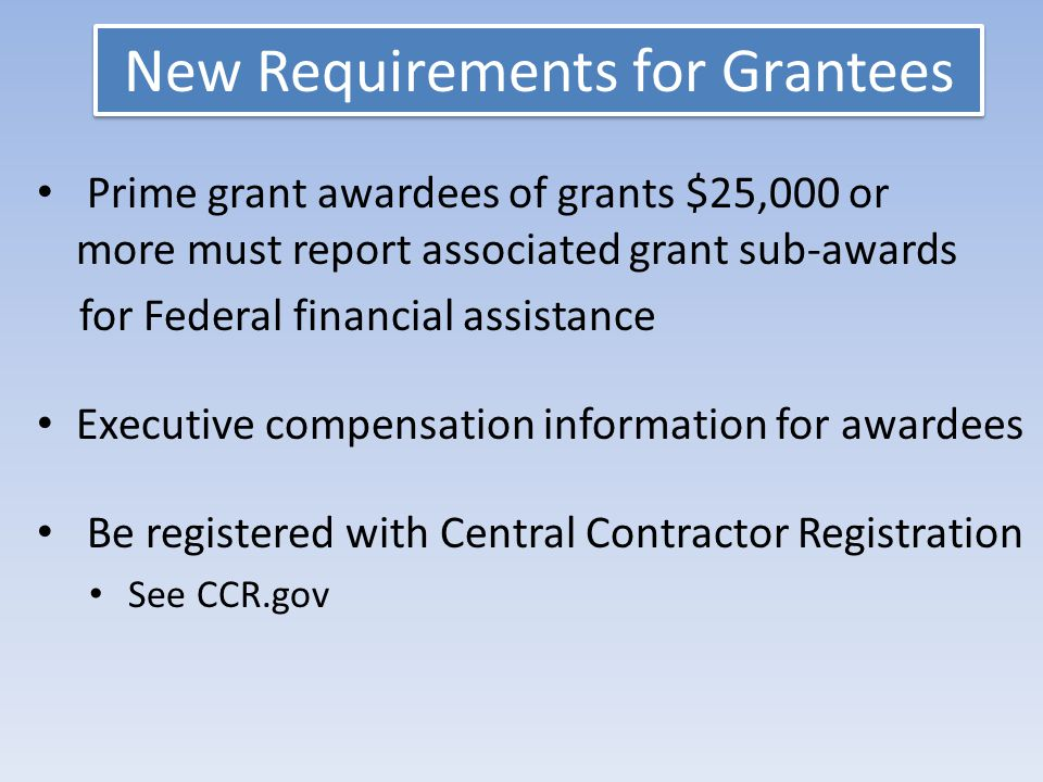 New Requirements for Grantees Prime grant awardees of grants $25,000 or more must report associated grant sub-awards for Federal financial assistance Executive compensation information for awardees Be registered with Central Contractor Registration See CCR.gov