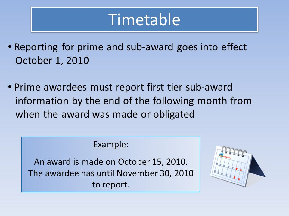 Timetable Reporting for prime and sub-award goes into effect October 1, 2010 Prime awardees must report first tier sub-award information by the end of the following month from when the award was made or obligated Example: An award is made on October 15, 2010.
