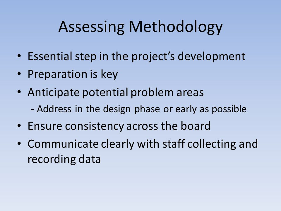 Assessing Methodology Essential step in the projects development Preparation is key Anticipate potential problem areas - Address in the design phase or early as possible Ensure consistency across the board Communicate clearly with staff collecting and recording data