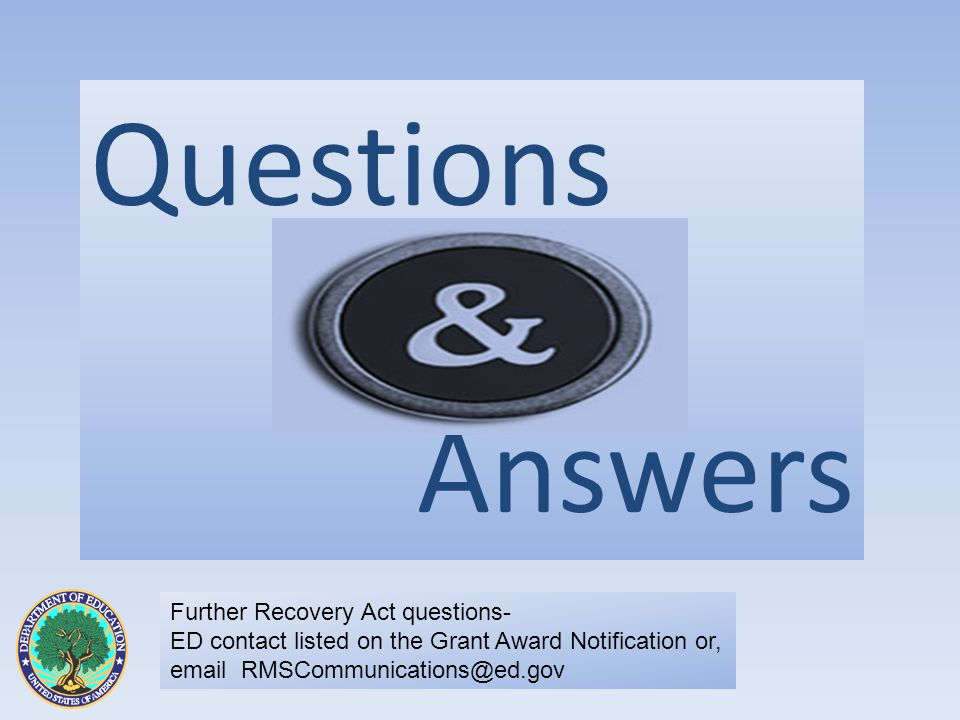 Questions Answers Further Recovery Act questions- ED contact listed on the Grant Award Notification or, email RMSCommunications@ed.gov