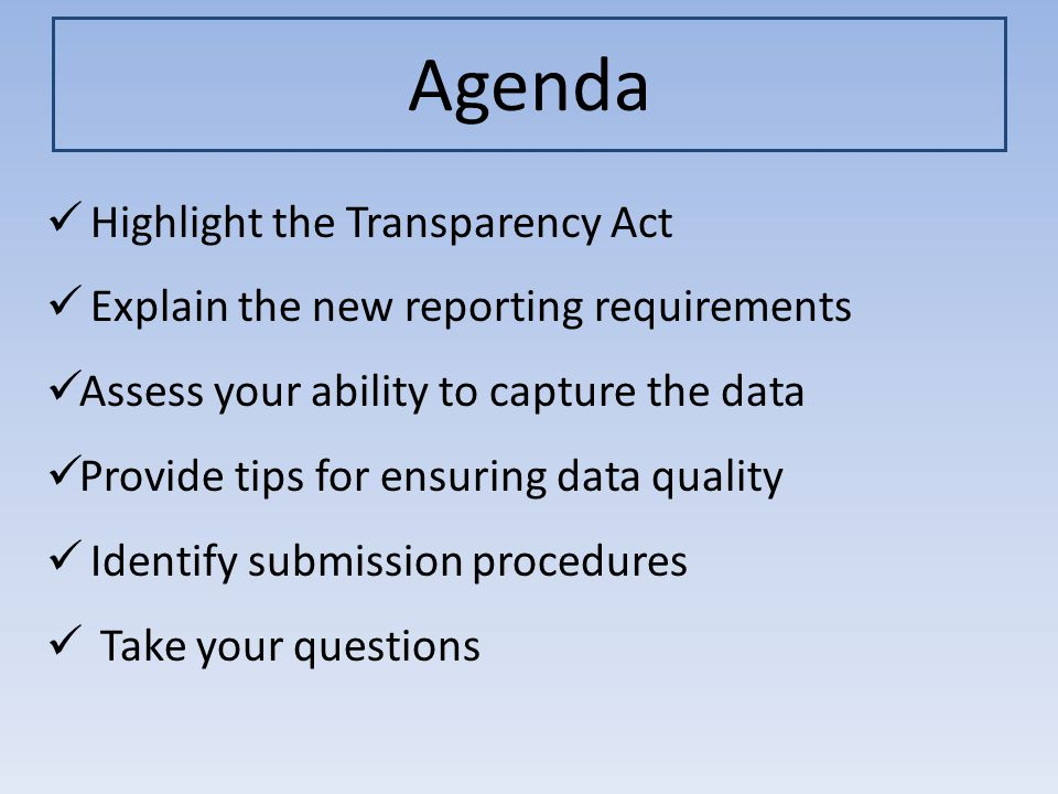 Agenda Highlight the Transparency Act Explain the new reporting requirements Assess your ability to capture the data Provide tips for ensuring data quality Identify submission procedures Take your questions
