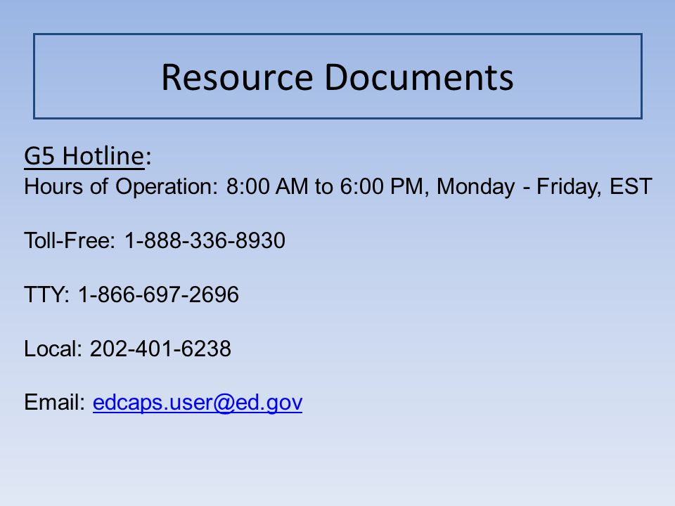Resource Documents G5 Hotline: Hours of Operation: 8:00 AM to 6:00 PM, Monday - Friday, EST Toll-Free: 1-888-336-8930 TTY: 1-866-697-2696 Local: 202-401-6238 Email: edcaps.user@ed.govedcaps.user@ed.gov