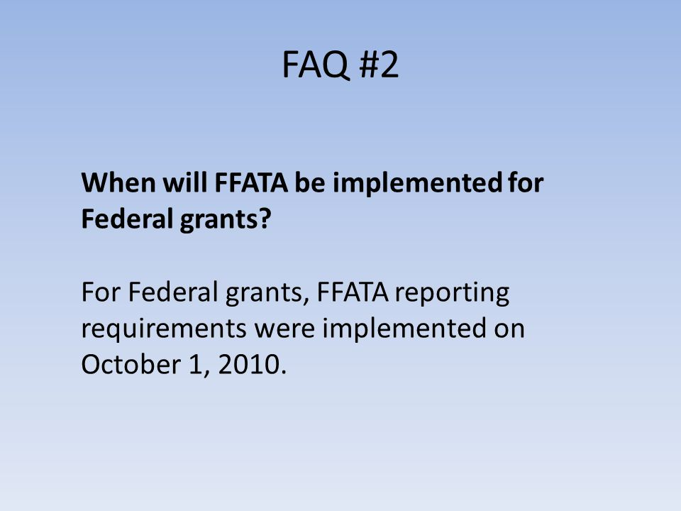 FAQ #2 When will FFATA be implemented for Federal grants.