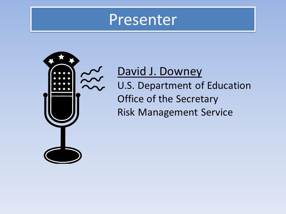 Presenter David J. Downey U.S. Department of Education Office of the Secretary Risk Management Service