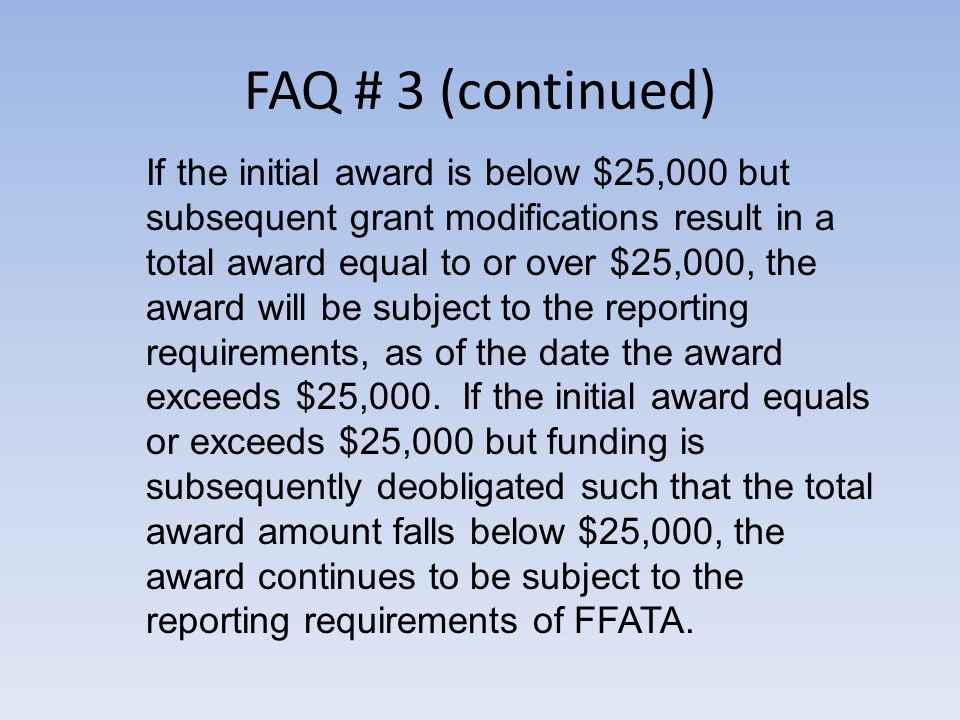 FAQ # 3 (continued) If the initial award is below $25,000 but subsequent grant modifications result in a total award equal to or over $25,000, the award will be subject to the reporting requirements, as of the date the award exceeds $25,000.