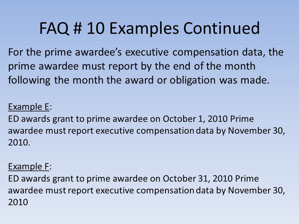 FAQ # 10 Examples Continued For the prime awardees executive compensation data, the prime awardee must report by the end of the month following the month the award or obligation was made.