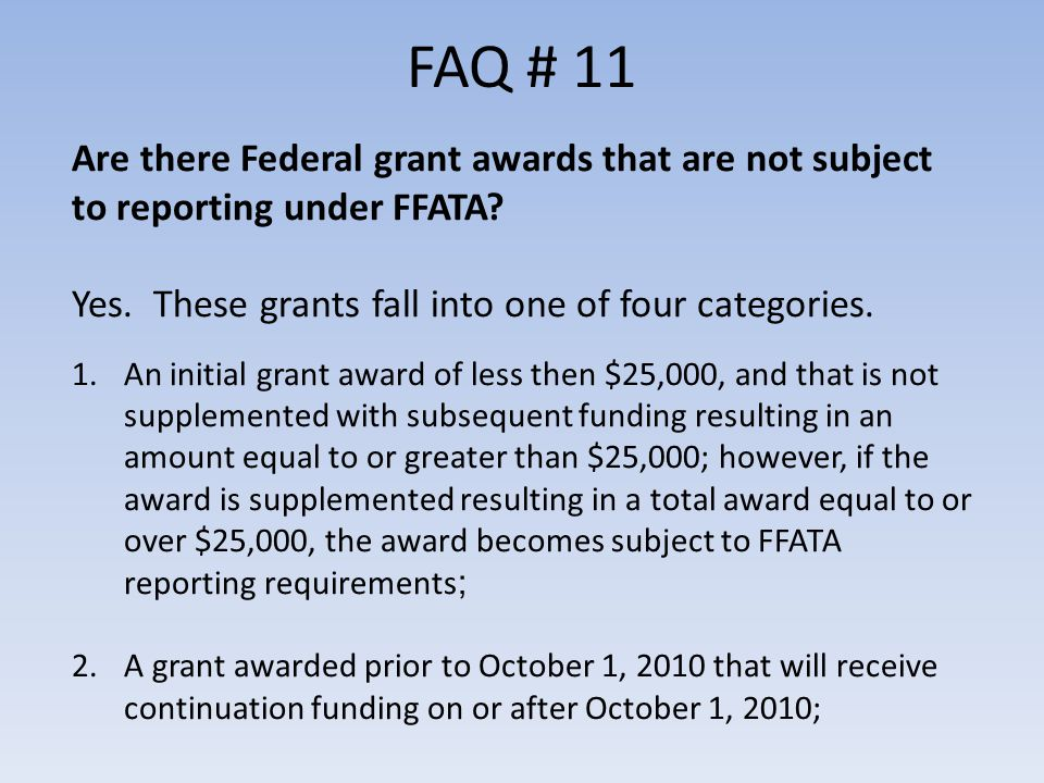 FAQ # 11 Are there Federal grant awards that are not subject to reporting under FFATA.