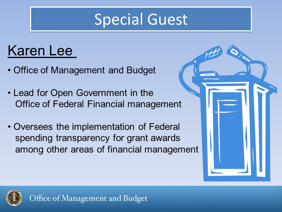 Special Guest Karen Lee Office of Management and Budget Lead for Open Government in the Office of Federal Financial management Oversees the implementation of Federal spending transparency for grant awards among other areas of financial management