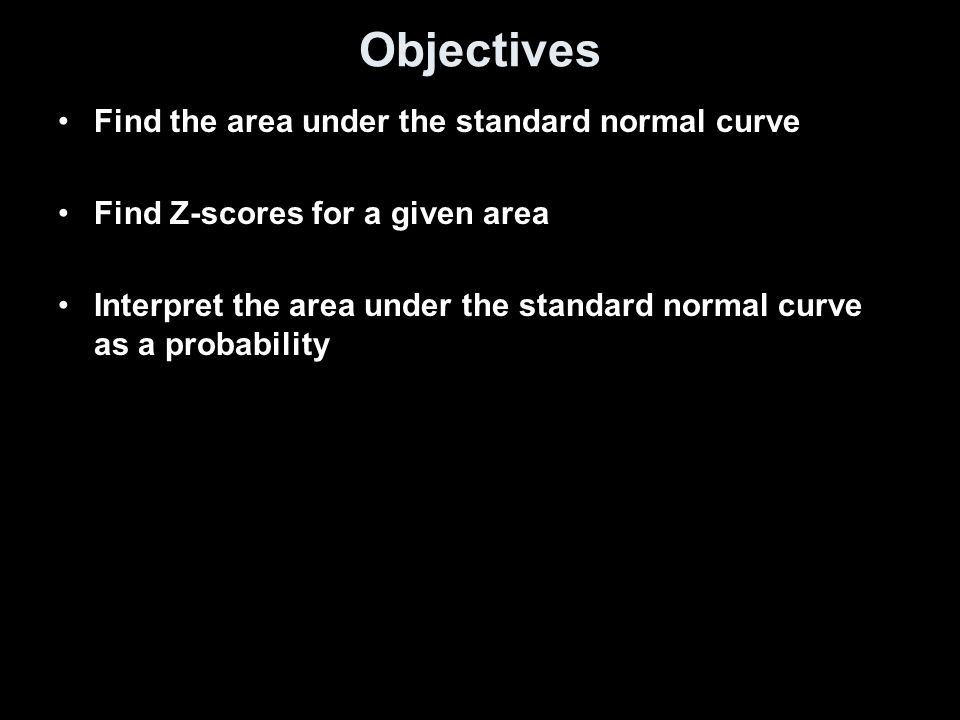 Objectives Find the area under the standard normal curve Find Z-scores for a given area Interpret the area under the standard normal curve as a probab