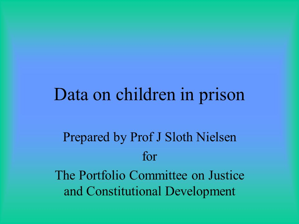 Data on children in prison Prepared by Prof J Sloth Nielsen for The Portfolio Committee on Justice and Constitutional Development