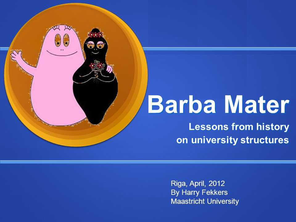 Barba Mater Lessons from history on university structures Riga, April, 2012 By Harry Fekkers Maastricht University