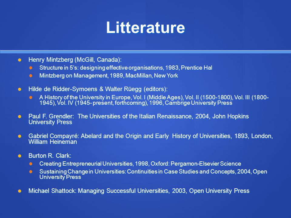 Litterature Henry Mintzberg (McGill, Canada): Henry Mintzberg (McGill, Canada): Structure in 5s: designing effective organisations, 1983, Prentice Hal Structure in 5s: designing effective organisations, 1983, Prentice Hal Mintzberg on Management, 1989, MacMillan, New York Mintzberg on Management, 1989, MacMillan, New York Hilde de Ridder-Symoens & Walter Rüegg (editors): Hilde de Ridder-Symoens & Walter Rüegg (editors): A History of the University in Europe, Vol.
