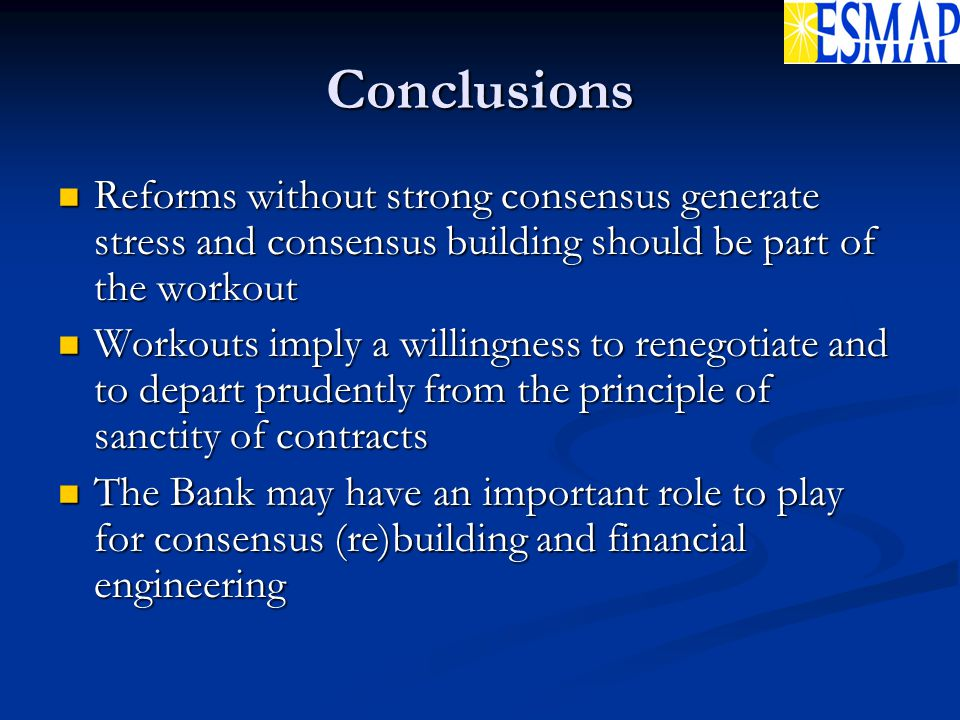 Conclusions Reforms without strong consensus generate stress and consensus building should be part of the workout Reforms without strong consensus generate stress and consensus building should be part of the workout Workouts imply a willingness to renegotiate and to depart prudently from the principle of sanctity of contracts Workouts imply a willingness to renegotiate and to depart prudently from the principle of sanctity of contracts The Bank may have an important role to play for consensus (re)building and financial engineering The Bank may have an important role to play for consensus (re)building and financial engineering