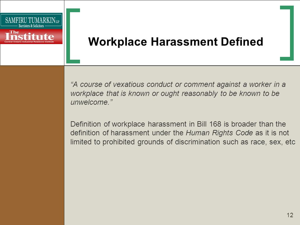 12 Workplace Harassment Defined A course of vexatious conduct or comment against a worker in a workplace that is known or ought reasonably to be known