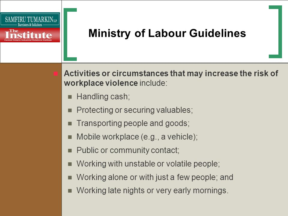 Ministry of Labour Guidelines Activities or circumstances that may increase the risk of workplace violence include: Handling cash; Protecting or secur