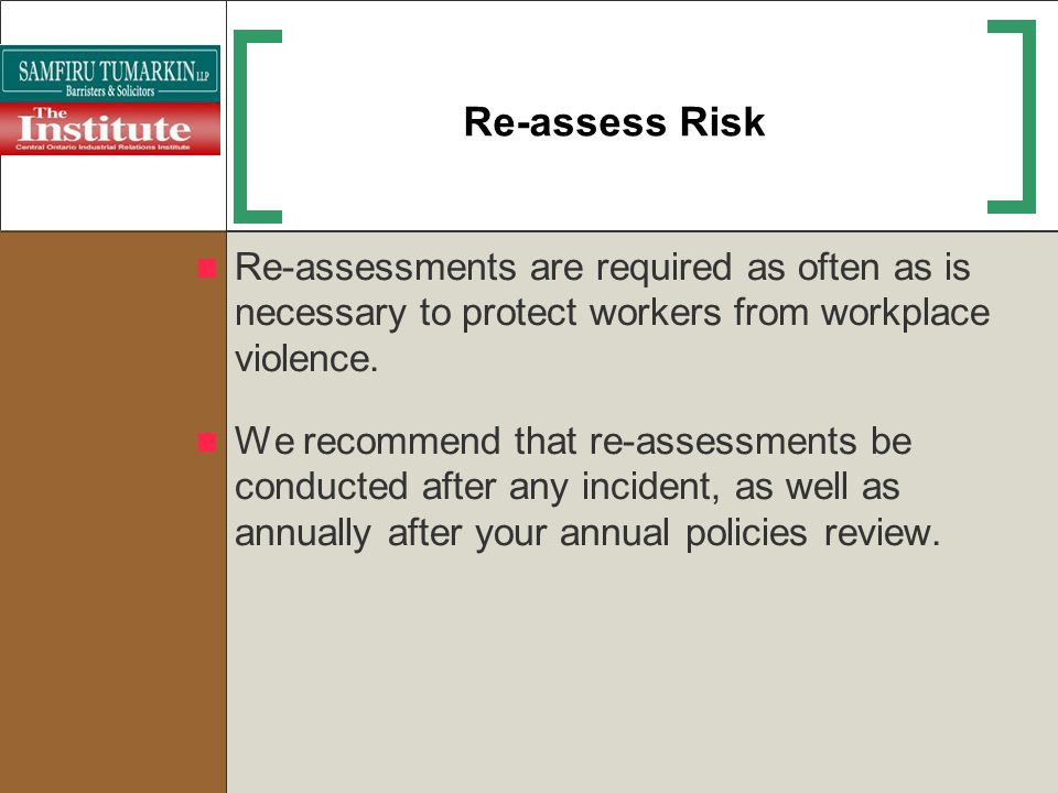 Re-assess Risk Re-assessments are required as often as is necessary to protect workers from workplace violence. We recommend that re-assessments be co