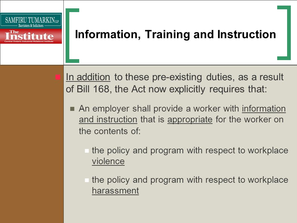 Information, Training and Instruction In addition to these pre-existing duties, as a result of Bill 168, the Act now explicitly requires that: An empl