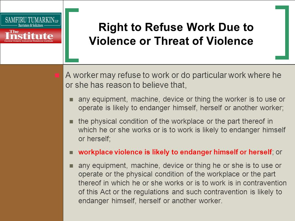 Right to Refuse Work Due to Violence or Threat of Violence A worker may refuse to work or do particular work where he or she has reason to believe tha